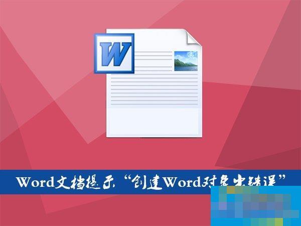 """Word文档插入文件提示""""创建Word对象出错误""""怎么应对?"""