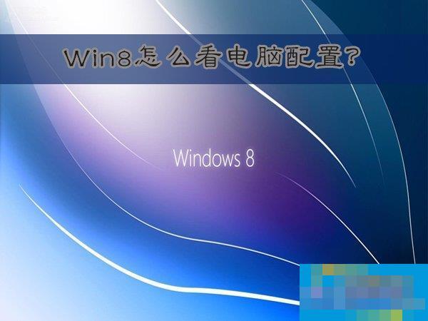 Win8怎么看电脑配置?Win8查看电脑配置的方法
