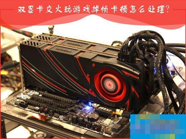 AMD双显卡交火游戏卡顿怎么办?双显卡游戏帧数不稳定怎么处理?