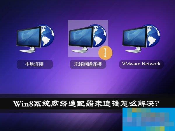 Win8系统网络适配器未连接怎么解决?如何修复网络适配器?